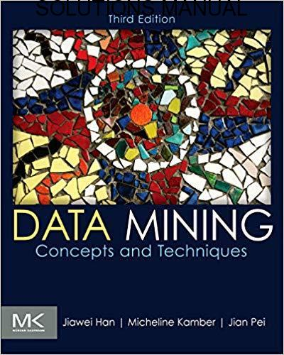 Solutions Manual Data Mining: Concepts and Techniques 3rd edition by Jiawei Han, Micheline Kamber, Jian Pei